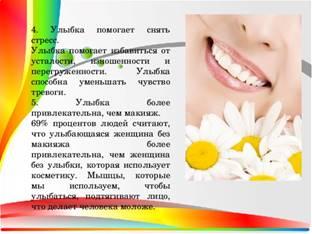 4. Улыбка помогает снять стресс. Улыбка помогает избавиться от усталости, изношенности и перегруженности. Улыбка способна уменьшать чувство тревоги. 5. Улыбка более привлекательна, чем макияж. 69% процентов людей считают, что улыбающаяся женщина без макияжа более привлекательна, чем женщина без улыбки, которая использует косметику. Мышцы, которые мы используем, чтобы улыбаться, подтягивают лицо, что делает человека моложе.