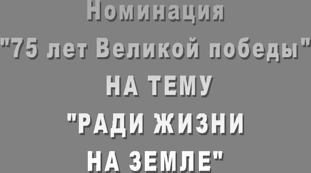 """Номинация """"75 лет Великой победы""""  НА ТЕМУ """"РАДИ ЖИЗНИ НА ЗЕМЛЕ"""""""
