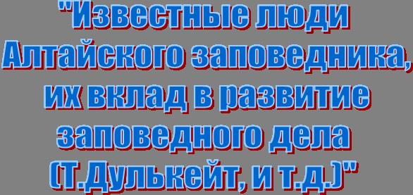 """""""Известные люди  Алтайского заповедника,  их вклад в развитие  заповедного дела  (Т.Дулькейт, и т.д.)"""""""