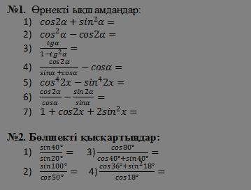 №1.  Өрнекті ықшамдаңдар: cos2α+〖sin〗^2 α= 〖cos〗^2 α-cos2α= tgα/(1-〖tg〗^2 α)= cos2α/(sinα+cosα)-cosα= 〖cos〗^4 2x-〖sin〗^4 2x= cos2α/cosα-sin2α/sinα= 1+cos2x+2〖sin〗^2 x=   №2. Бөлшекті қысқартыңдар: (sin40°)/(sin20°)=      3) (cos80°)/(cos40°+sin40°)= (sin100°)/(cos50°  )=     4) (cos36°+〖sin〗^2 18°)/(cos18°)=