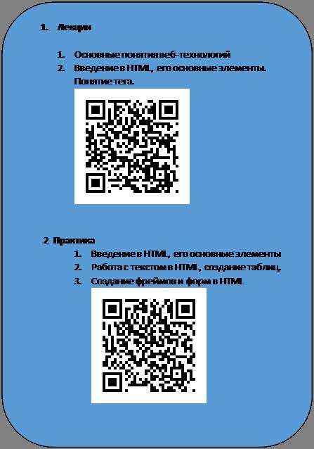 Скругленный прямоугольник: 1.Лекции  1.Основные понятия веб-технологий 2.Введение в HTML, его основные элементы. Понятие тега.    2  Практика 1.Введение в HTML, его основные элементы 2.Работа с текстом в HTML, создание таблиц. 3.Создание фреймов и форм в HTML