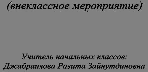 (внеклассное мероприятие)     Учитель начальных классов:  Джабраилова Разита Зайнутдиновна