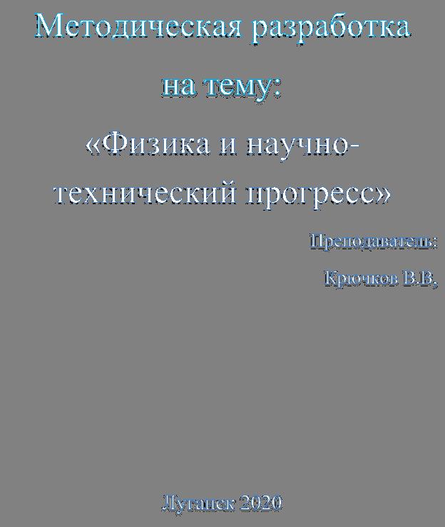 Методическая разработка  на тему: «Физика и научно-технический прогресс» Преподаватель: Крючков В.В,      Луганск 2020