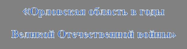 «Орловская область в годы Великой Отечественной войны»