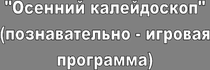 """""""Осенний кaлейдоскоп"""" (познавательно - игровая программа)"""