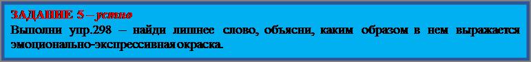 Надпись: ЗАДАНИЕ 5 – устно Выполни упр.298 – найди лишнее слово, объясни, каким образом в нем выражается эмоционально-экспрессивная окраска.