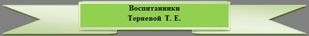 Лента лицом вверх: Воспитанники Теряевой  Т. Е.