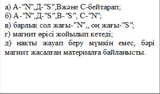 а) А-″N″,Д-″S″,Вжәне С-бейтарап; б) А-″N″,Д-″S″,В-″S″, С-″N″; в) барлық сол жағы-″N″,, оң жағы-″S″; г) магнит өрісі жойылып кетеді; д) нақты жауап беру мүмкін емес, бәрі магнит жасалған материалға байланысты.