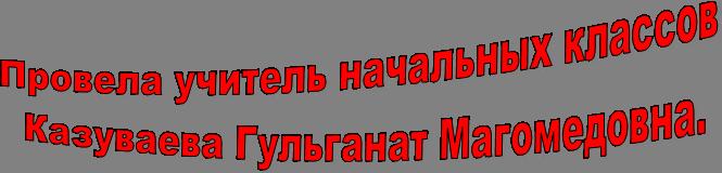 Провела учитель начальных классов  Казуваева Гульганат Магомедовна.