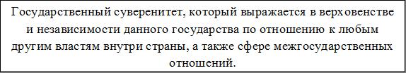 Государственный суверенитет, который выражается в верховенстве и независимости данного государства по отношению к любым другим властям внутри страны, а также сфере межгосударственных отношений.