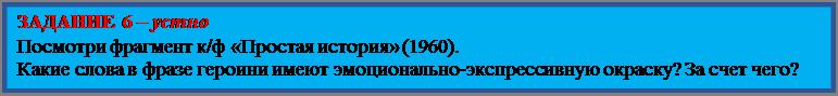 Надпись: ЗАДАНИЕ 6 – устно Посмотри фрагмент к/ф «Простая история» (1960). Какие слова в фразе героини имеют эмоционально-экспрессивную окраску? За счет чего?