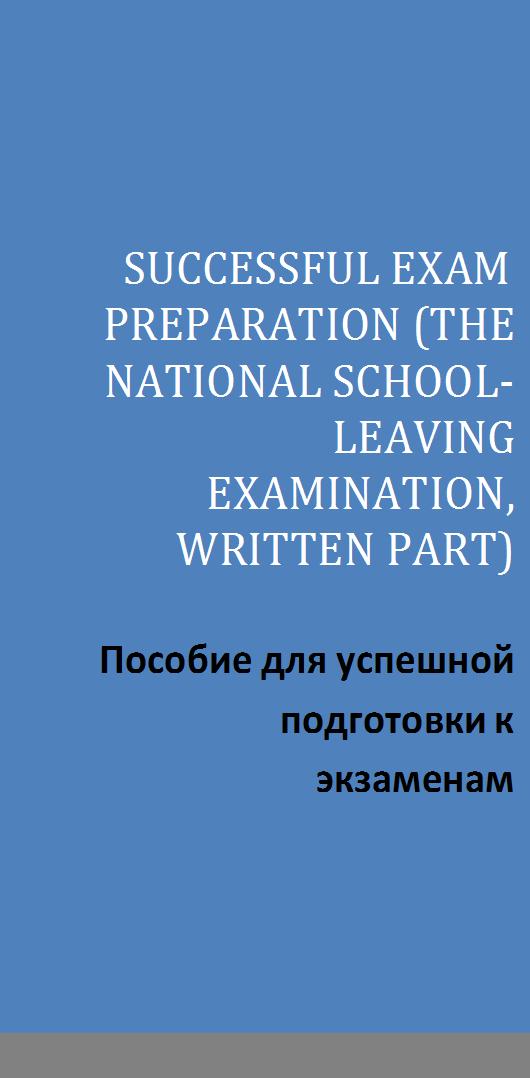 SUCCESSFUL EXAM PREPARATION (THE NATIONAL SCHOOL-LEAVING EXAMINATION, WRITTEN PART)  Пособие для успешной подготовки к экзаменам (письменная часть)