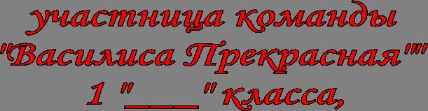"участница команды  ""Василиса Прекрасная""""  1 ""___"" класса,"