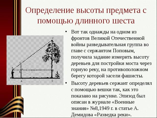 Определение высоты предмета с помощью длинного шеста Вот так однажды на одном из фронтов Великой Отечественной войны разведывательная группа во главе с сержантом Поповым, получила задание измерить высоту деревьев для постройки моста через горную реку, на противоположном берегу которой засели фашисты. Высоту деревьев сержант определял с помощью вешки так, как это показано на рисунке. Эпизод был описан в журнале «Военные знания» №8,1949 г. в статье А. Демидова «Разведка реки».