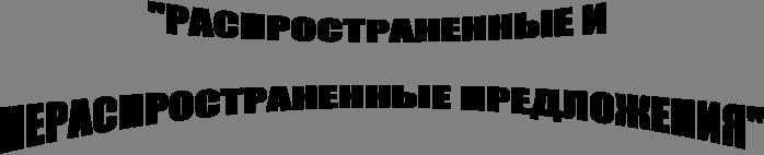 """""""РАСПРОСТРАНЕННЫЕ И   НЕРАСПРОСТРАНЕННЫЕ ПРЕДЛОЖЕНИЯ"""""""