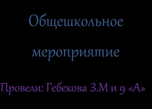 Надпись: Общешкольное мероприятие Провели: Гебекова З.М и 9 «А» класс