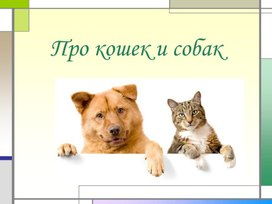 """Презентация к уроку по окружающему миру""""Про кошек и собак"""""""