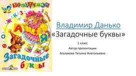 """Презентация по литературному чтению на тему: """"В.Данько """"Загадочные буквы"""" 1 класс"""