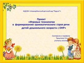 Презентация  Проект  «Игровые технологии   в  формировании грамматического строя речи   детей дошкольного возраста с ОНР»