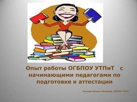 Опыт работы ОГБПОУ УТПиТ   с начинающими педагогами по подготовке к аттестации