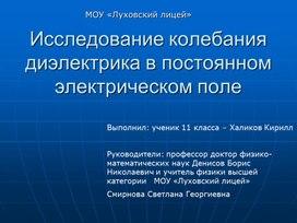 Презентация к научно-исследовательской работе «Исследование колебаний диэлектрика в постоянном электрическом поле». (физика,11 класс, научно-исследовательская работа)