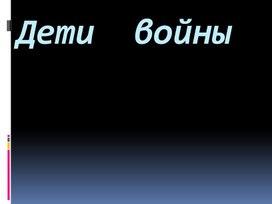 """Классный час """"Дети войны"""""""