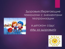 Здоровьесберегающие технологии с элементами театрализации в детском саду: «Мы за здоровье!»