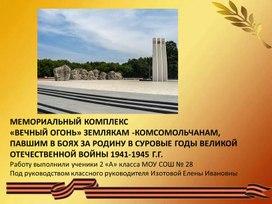 Презентация. МЕМОРИАЛЬНЫЙ КОМПЛЕКС  «ВЕЧНЫЙ ОГОНЬ» ЗЕМЛЯКАМ -КОМСОМОЛЬЧАНАМ,  ПАВШИМ В БОЯХ ЗА РОДИНУ В СУРОВЫЕ ГОДЫ ВЕЛИКОЙ ОТЕЧЕСТВЕННОЙ ВОЙНЫ 1941-1945 Г.Г.