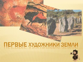 """Презентация к уроку МХК 10 класс """"Первые художники"""""""