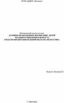 Методический доклад на тему: ДУХОВНО-НРАВТСВЕННОЕ ВОСПИТАНИЕ  ДЕТЕЙ  МЛАДШЕГО ШКОЛЬНОГО ВОЗРАСТА  СРЕДСТВАМИ ОБРАЗОВАТЕЛЬНОЙ ОБЛАСТИ «ИСКУССТВО».