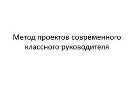 """Презентация """"Метод проектов современного классного руководителя"""""""