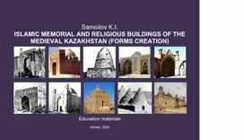 Samoilov K.I. ISLAMIC MEMORIAL AND RELIGIOUS BUILDINGS OF THE MEDIEVAL KAZAKHSTAN (FORMS CREATION) / Education materials. – Almaty, 2020. - 82 p.