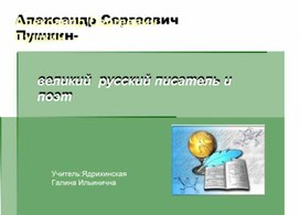 Александр Сергеевич Пушкин- великий русский писатель и поэт