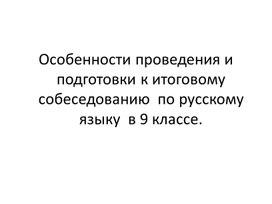 Особенности проведения и подготовки к итоговому собеседованию  по русскому языку  в 9 классе.