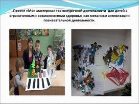 """Проект """"Моя мастерская """"во внеурочной деятельности для детей с ограниченными возможностями здоровья как механизм активизации познавательной деятельности"""