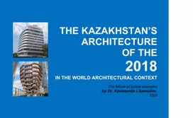 THE KAZAKHSTAN'S ARCHITECTURE OF THE 2018  IN THE WORLD ARCHITECTURAL CONTEXT  The Album of typical examples by Dr. Konstantin I.Samoilov. – Almaty, 2020. – 236 p.