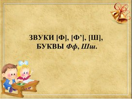 "Презентация к уроку обучения грамоте"" Звуки[Ф], [Ф'], [Ш], буквы Фф, Шш."