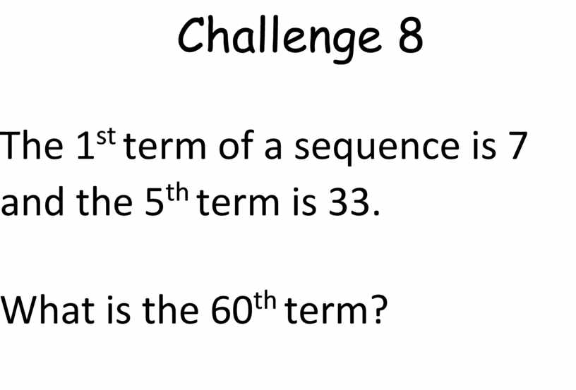 Challenge 8 The 1 st term of a sequence is 7 and the 5 th term is 33