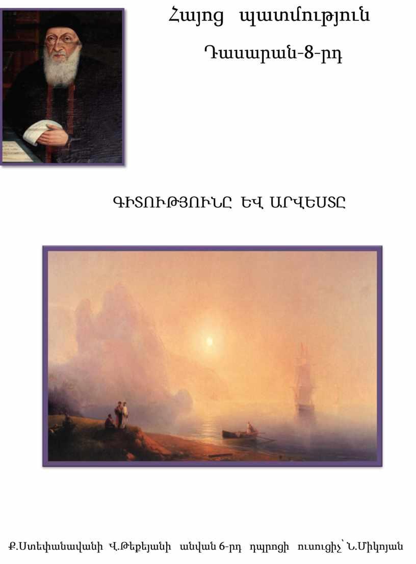 Հայոց պատմություն Դասարան-8-րդ ԳԻՏՈՒԹՅՈՒՆԸ ԵՎ ԱՐՎԵՍՏԸ Ք.Ստեփանավանի Վ.Թեքեյանի անվան 6-րդ դպրոցի ուսուցիչ՝ Ն.Միկոյան