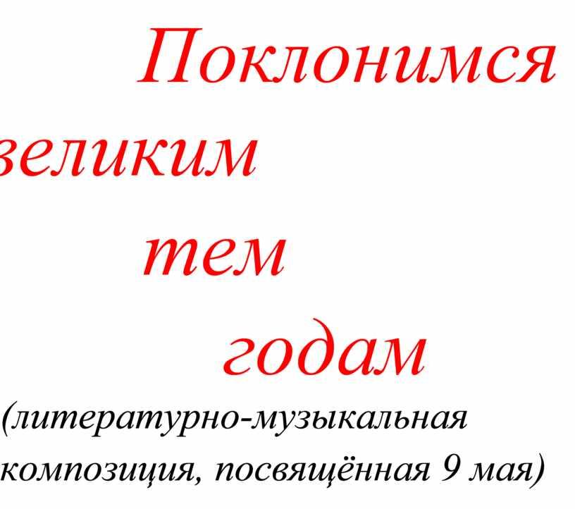 Поклонимся великим тем годам (литературно-музыкальная композиция, посвящённая 9 мая)