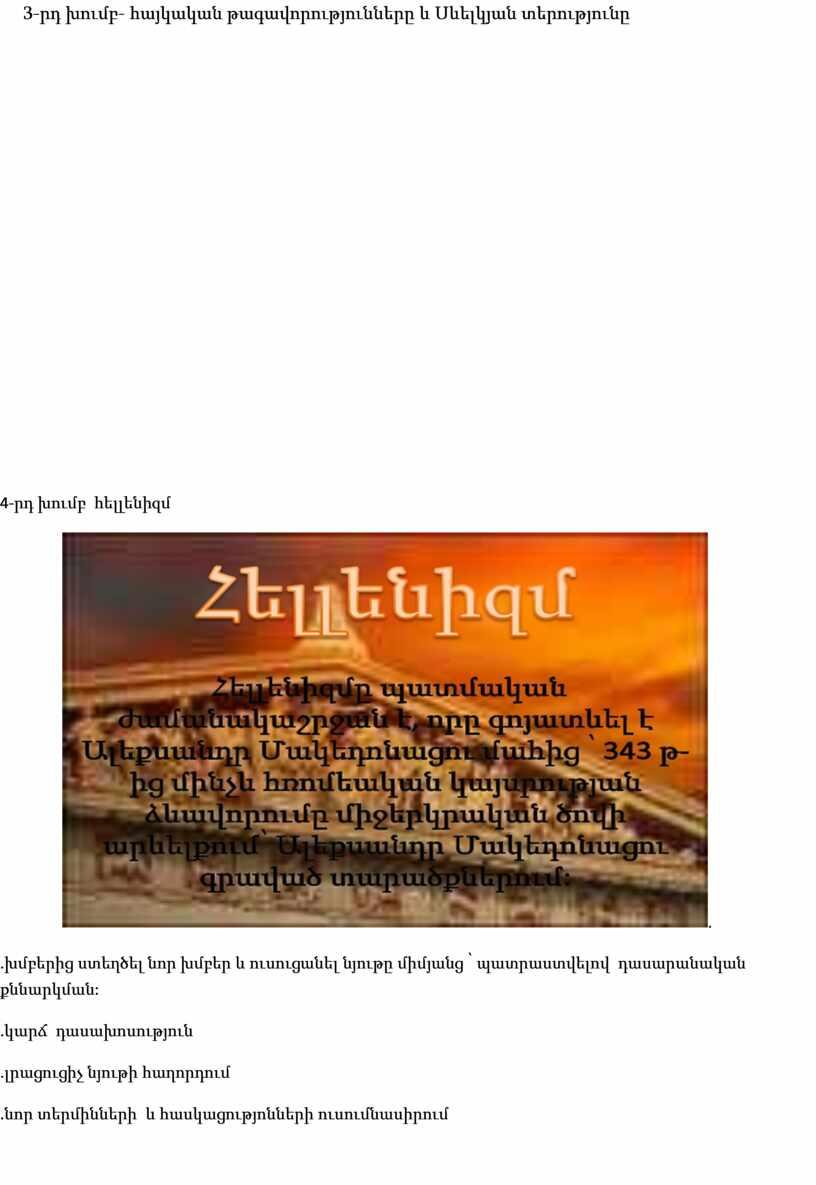 3-րդ խումբ- հայկական թագավորությունները և Սևելկյան տերությունը 4- րդ խումբ հելլենիզմ . . խմբերից ստեղծել նոր խմբեր և ուսուցանել նյութը միմյանց ՝ պատրաստվելով դասարանական քննարկման:…