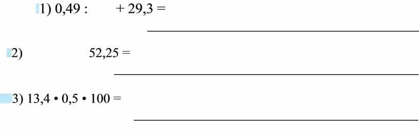 1) 0,49 : + 29,3 = 2) 52,25 = 3) 13,4 • 0,5 • 100 =