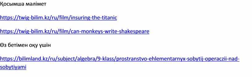 Қосымша мәлімет https://twig-bilim.kz/ru/film/insuring-the-titanic https://twig-bilim.kz/ru/film/can-monkeys-write-shakespeare Өз бетімен оқу үшін https://bilimland.kz/ru/subject/algebra/9-klass/prostranstvo-ehlementarnyx-sobytij-operaczii-nad-sobytiyami