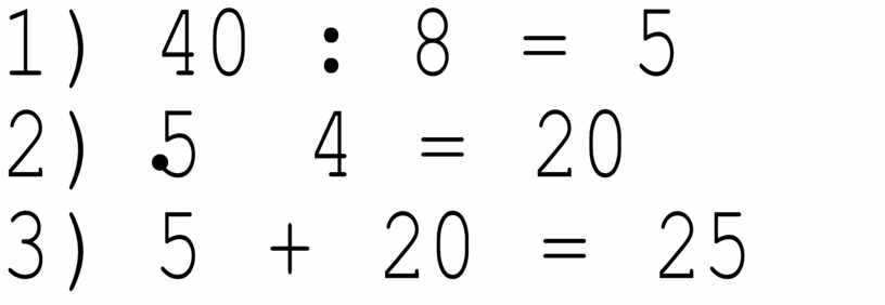 1) 40 : 8 = 5 2) 5 4 = 20 3) 5 + 20 = 25