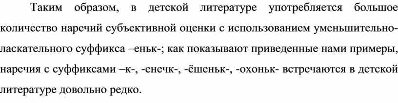Таким образом, в детской литературе употребляется большое количество наречий субъективной оценки с использованием уменьшительно-ласкательного суффикса –еньк-; как показывают приведенные нами примеры, наречия с суффиксами –к-,…