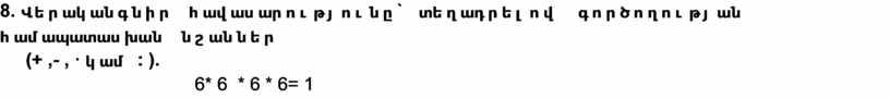 8. Վերականգնիր հավասարությունը` տեղադրելով գործողության համապատասխան նշաններ (+ ,- , · կամ : ). 6* 6 * 6 * 6= 1