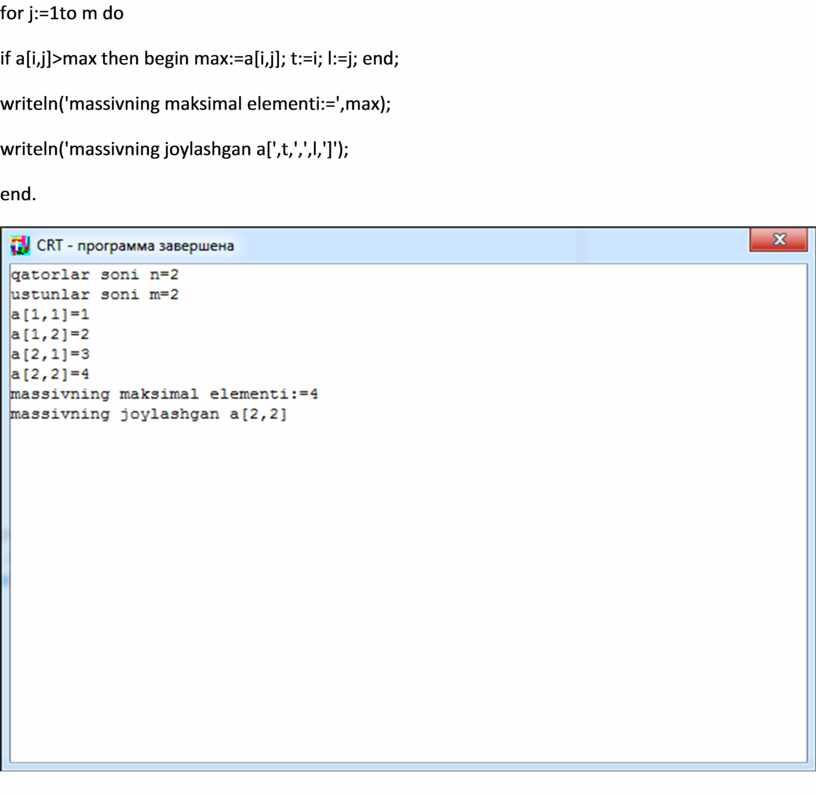 for j:=1to m do if a[i,j]>max then begin max:=a[i,j]; t:=i; l:=j; end; writeln('massivning maksimal elementi:=',max); writeln('massivning joylashgan a[',t,',',l,']'); end.
