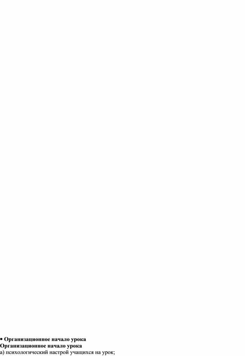 Организационное начало урока а) психологический настрой учащихся на урок; б) постановка целей и задач урока; в) сообщение плана урока; г) определение целей обучения 1