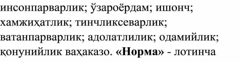 инсонпарварлик; ўзароёрдам; ишонч; хамжиҳатлик; тинчликсеварлик; ватанпарварлик; адолатлилик; одамийлик; қонунийлик ваҳаказо. «Норма» - лотинча