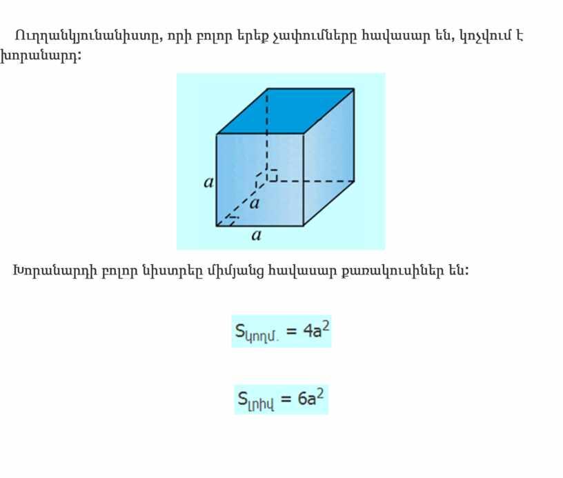 Ուղղանկյունանիստը , որի բոլոր երեք չափումները հավասար են , կոչվում է խորանարդ : Խորանարդի բոլոր նիստրեը միմյանց հավասար քառակուսիներ են :